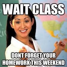 Homework Meme - wait class dont forget your homework this weekend teacher meme