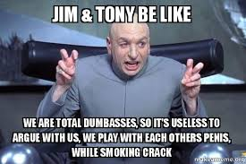 Smoking Crack Meme - jim tony be like we are total dumbasses so it s useless to