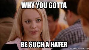 Hater Meme - why you gotta be such a hater mean girls meme make a meme