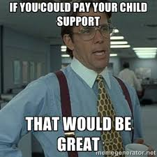 Child Support Meme - if you could pay your child support that would be great office