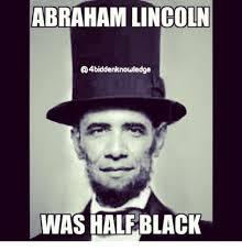 Abraham Lincoln Meme - abraham lincoln a 4biddenknowledge was half black abraham lincoln