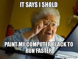 Grandma Computer Meme - it says i shold paint my computer black to run faster internet