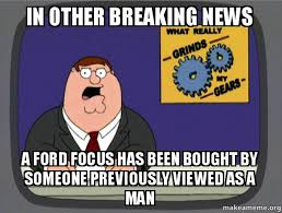 Ford Focus Meme - in other breaking news a ford focus has been bought by someone