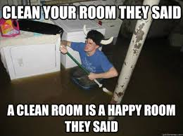 Clean Room Meme - clean your room they said a clean room is a happy room they said