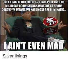 Aint Even Mad Meme - trent baalke got fired 2 draft pick over 80 mil in cap room
