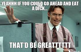 Eat A Dick Meme - yeahhh if you could go ahead and eat a dick thatd be greatttttt