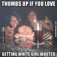 Funny Drunk Girl Memes - white girl wasted google search lulz pinterest