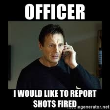 Shots Fired Meme - officer i would like to report shots fired liam neeson t meme