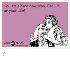 Handsome Man Meme - you are a handsome man can i sit on your face your e cards somee