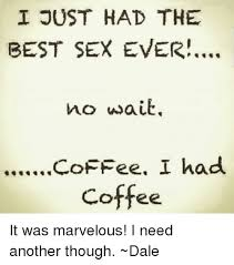 Best Sex Ever Meme - i just had the best sex ever no wait coffee i had coff it was