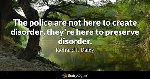 the police are not here to create disorder they u0027re here to