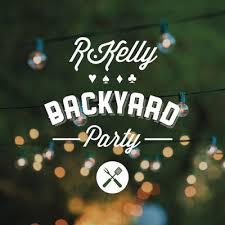 Backyard Song R Kelly Backyard Party Stream New Song Djbooth