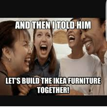 Ikea Furniture Meme - and then i told him lets buildthe ikea furniture together ikea