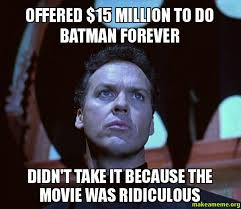 Forever Meme - offered 15 million to do batman forever didn t take it because the