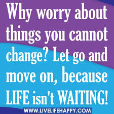 why worry about things you cannot change let go and move on