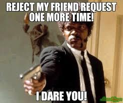 Friend Request Meme - reject my friend request one more time i dare you meme say that