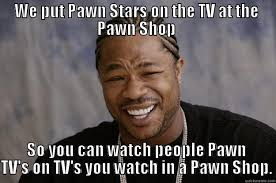 Pawn Meme - pawn shop meme 28 images 18 pawn star memes that never know what