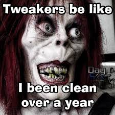 Tweaker Memes - tweakers be like i been clean over a year comedy meme funny