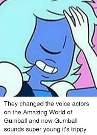 Gumball Memes - they changed the voice actors on the amazing world of gumball and