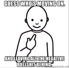 guess who s moving on and leaving all the negative bullshit behind