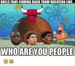 Who Are You People Meme - bulls fans coming back fromvacation like who are you people