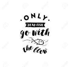 only dead fish go with the flow inspirational quote motivation