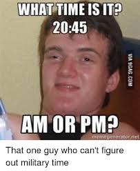 Meme Time - what time is it 2045 am or pm memegeneratornet that one guy who