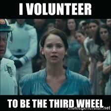Third Wheel Meme - i volunteer to be the third wheel i volunteer as tribute katniss