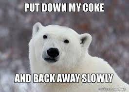 Coke Bear Meme - put down my coke and back away slowly popular opinion polar bear