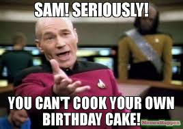 Meme Sam - sam seriously you can t cook your own birthday cake meme