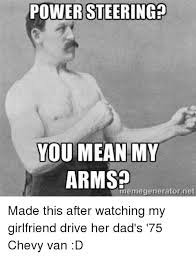 Mean Dad Meme - power steering you mean my arms eme generator net made this after
