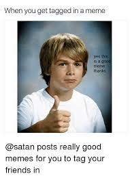 Really Good Memes - when you get tagged in a meme yes this is a good meme thanks posts