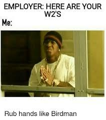 Birdman Meme - employer here are your w2 s me rub hands like birdman birdman