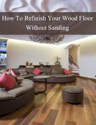 Restoring Hardwood Floors Without Sanding How To Refinish Wood Floors Without Sanding Refinish Wood Floors