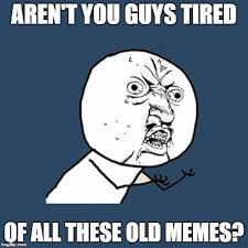 Meme Tired - aren t you guys tired of all these old memes meme