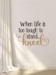 when life gets too tough to stand kneel decor vinyl decal wall when life gets too tough to stand kneel decor vinyl decal wall stickers letters words