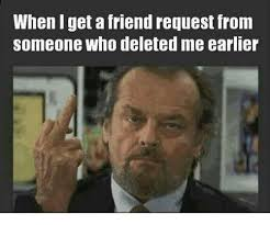 Friend Request Meme - when get a friend request from someone deleted me earlier dank