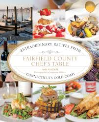 Chef S Table Fairfield County Chef U0027s Table U2013 Extraordinary Recipes From