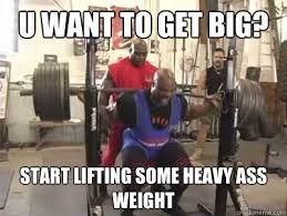 Heavy Lifting Meme - u want to get big start lifting some heavy ass weight ronnie