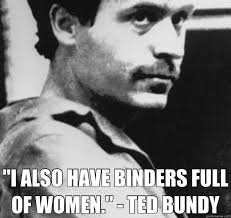 Binders Full Of Women Meme - i also have binders full of women ted bundy ted bundy