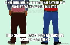 Sagging Pants Meme - if kneeling during the national anthem is a protest against social