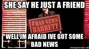 Bad News Barrett Meme - she say he just a friend well im afraid ive got some bad news