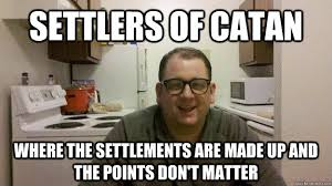 Settlers Of Catan Meme - settlers of catan where the settlements are made up and the points