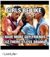 Girls Be Like Meme - girls be like i have more guy friends cuz thereis less drama