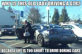 Gtr Meme - why is this old lady driving a gtr because life is to short to