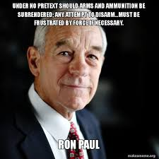 Ron Paul Meme - under no pretext should arms and ammunition be surrendered any