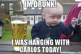 Carlos Meme - im drunk i was hanging with carlos today meme drunk baby