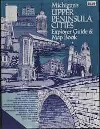 Michigan Upper Peninsula Map by Michigan U0027s Upper Peninsula Cities Explorer Guide U0026 Map Book