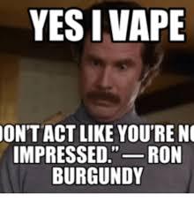 Ron Burgundy Memes - yesi vape ont act like you re no impressed ron burgundy ron