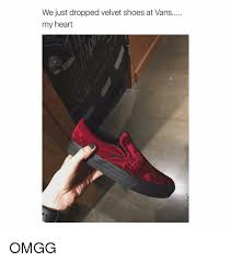 we just dropped velvet shoes at vans my heart omgg shoes meme on me me